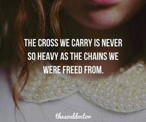 The cross we carry is never so heavy as the chains we were freed from... #insight #iBelieve #Heartaches&Hardships