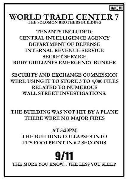wake up | world trade center 7 | The solomon brothers building | tenants included: central intelligence agency | department of defense | internal revenue service | secret service | rudy giuliani's emergency bunker | security and exchange commission were using it to store 3 to 4,000 files related to numbers wall street investigations | the building was not hit by a plane there were no major fires | at 5:20pm the building collapsed into it's footprint in 6.2 seconds | 9/11