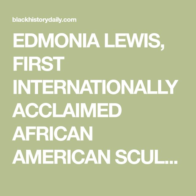 EDMONIA LEWIS, FIRST INTERNATIONALLY ACCLAIMED AFRICAN AMERICAN SCULPTOR BORN January 1, 1840 - July 4, 1907 (67)