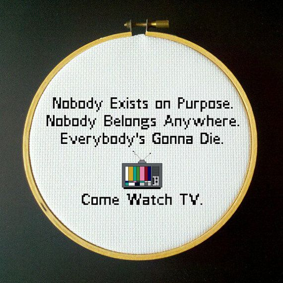 Nobody Exists on Purpose, Nobody Belongs Anywhere, Everybody's Gonna Die. Come Watch TV. - Rick and Morty - Cross Stitch Pattern