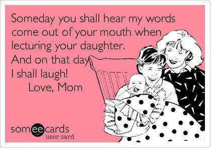 Someday you shall hear my words come out of your mouth when lecturing your daughter. And on that day I shall laugh! Love, Mom