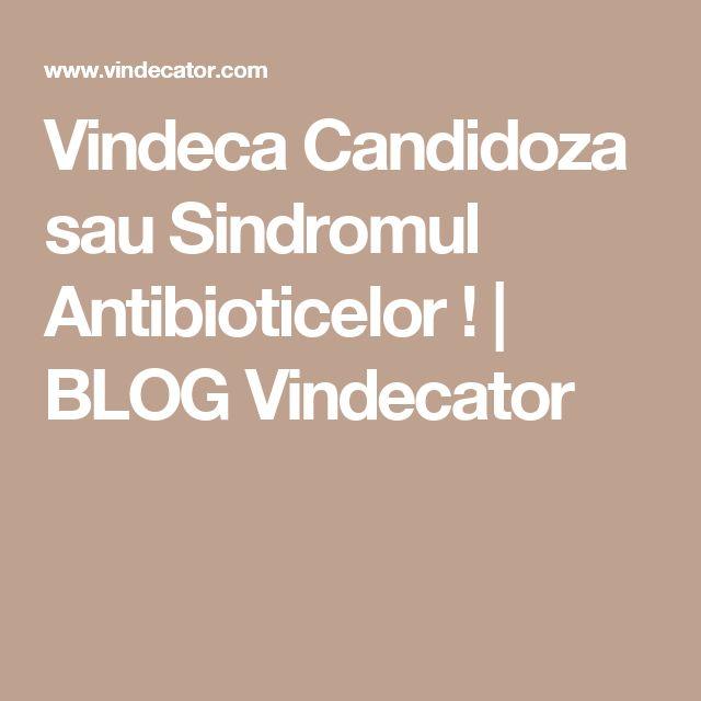 Vindeca Candidoza sau Sindromul Antibioticelor !   BLOG Vindecator