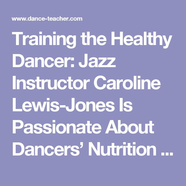 Training the Healthy Dancer: Jazz Instructor Caroline Lewis-Jones Is Passionate About Dancers' Nutrition - Dance Teacher magazineDance Teacher magazine | Practical. Nurturing. Motivating. The voice of dance educators.