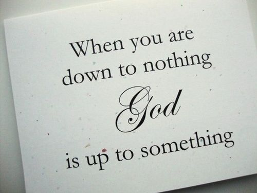 When you are down to nothing, God is up to something. AMEN!