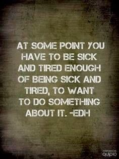At some point you have to be sick and tired enough of being sick and tire, to want to do something about it.