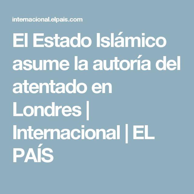 El Estado Islámico asume la autoría del atentado en Londres | Internacional | EL PAÍS