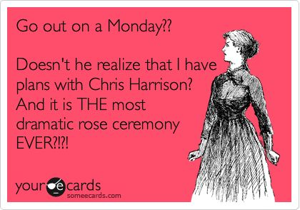 Go out on a Monday?? Doesn't he realize that I have plans with Chris Harrison? And it is THE most dramatic rose ceremony EVER?!?!