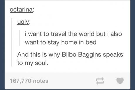 Bilbo Baggins was the reason I keep trying to not be so afraid of everything. Seriously I hope one day I can take a huge leap like he did (maybe without giant spiders and dragons haha)