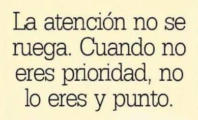 〽️ La atención no se ruega. Cuando no eres prioridad, no lo eres y punto.