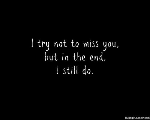 I try not to miss you. But in the end, I still do