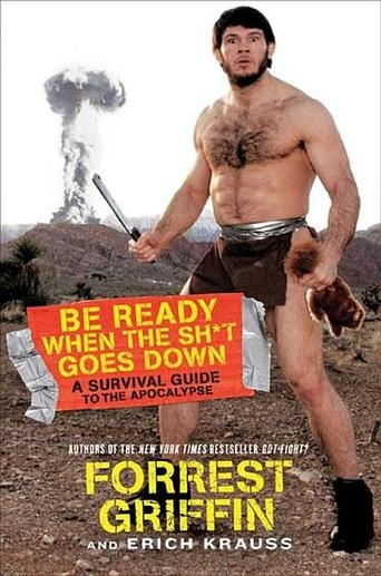 Be Ready When the Sh*t Goes Down: A Survival Guide to the Apocalypse by Forrest Griffin