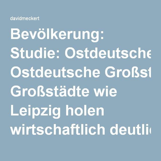 Bevölkerung: Studie: Ostdeutsche Großstädte wie Leipzig holen wirtschaftlich deutlich auf – Nachrichten – DIE WELT – davidmeckert