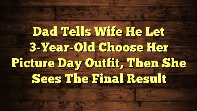awesome Dad Tells Wife He Let 3-Year-Old Choose Her Picture Day Outfit, Then She Sees The Final Result