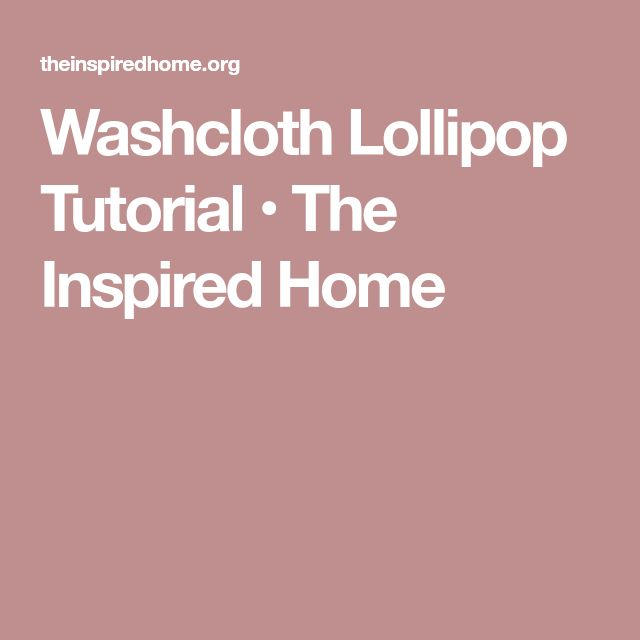 Washcloth Lollipop Tutorial • The Inspired Home