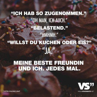 """Visual Statements®️ """"Ich hab so zugenommen."""" """"Oh man, ich auch."""" """"Belastend."""" """"Hmhmh"""" """"Willst du Kuchen oder Eis?"""" """"Ja."""" Meine beste Freundin und ich. Jedes Mal. Sprüche/ Zitate/ Quotes/ Freundschaft / Liebe / Beste Freundin/ tiefgründig / lustig / schön / nachdenken"""