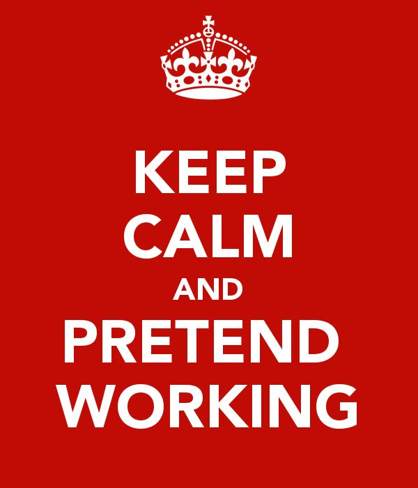 KEEP CALM AND PRETEND  WORKING!