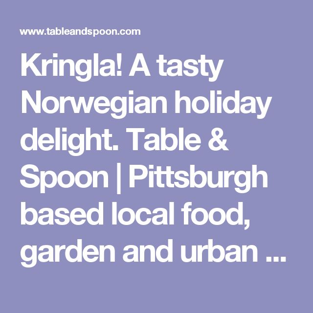 Kringla! A tasty Norwegian holiday delight. Table & Spoon | Pittsburgh based local food, garden and urban farming blog