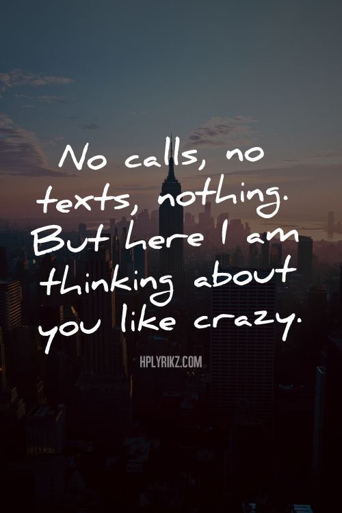 No calls, no texts, nothing. But here I am thinking about you like crazy.  - True story.