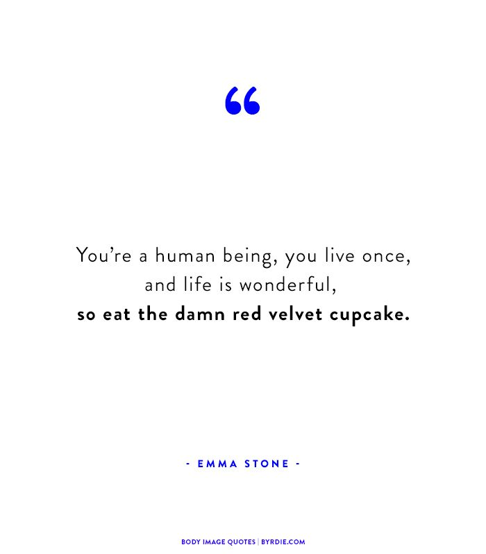 """You're a human being, you live once, and life is wonderful, so eat the damn red velvet cupcake."" -Emma Stone"