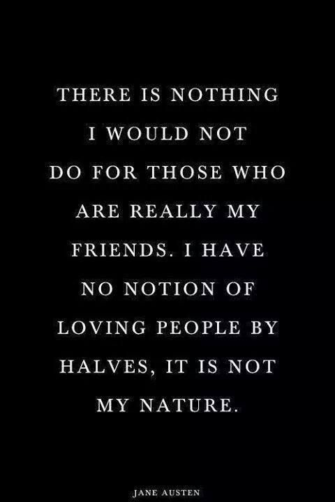 There is nothing I would not do for my friends.