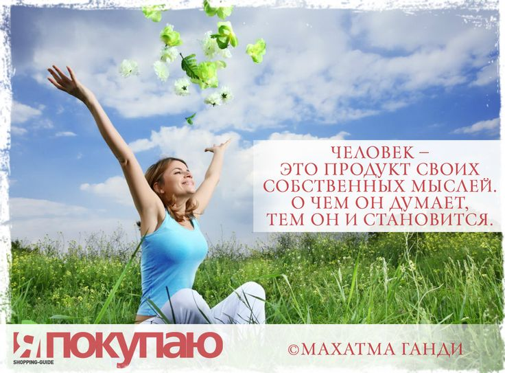 «Человек — это продукт своих собственных мыслей. О чем он думает, тем он и становится». - © Махатма Ганди http://www.yapokupayu.ru