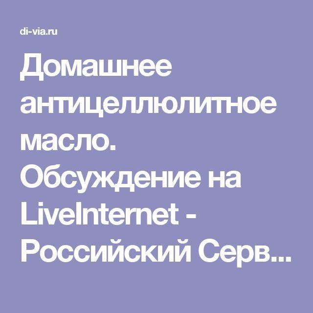 Домашнее антицеллюлитное масло. Обсуждение на LiveInternet - Российский Сервис Онлайн-Дневников