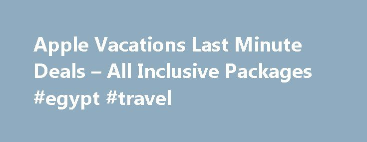 Apple Vacations Last Minute Deals – All Inclusive Packages #egypt #travel http://travel.nef2.com/apple-vacations-last-minute-deals-all-inclusive-packages-egypt-travel/  #best vacation deals # Apple Vacations Deals Save On Your Apple Vacation with Last Minute Deals When you're planning your next vacation getaway, you know how expensive things can get! But you don't have to spend a bundle to get the vacation you want, and we know how to help you save you big! Find […]