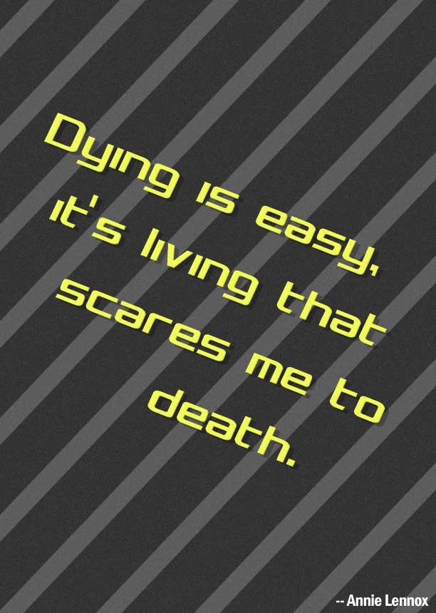 Dying Is Easy Its Living That Scares Me To Death Annie