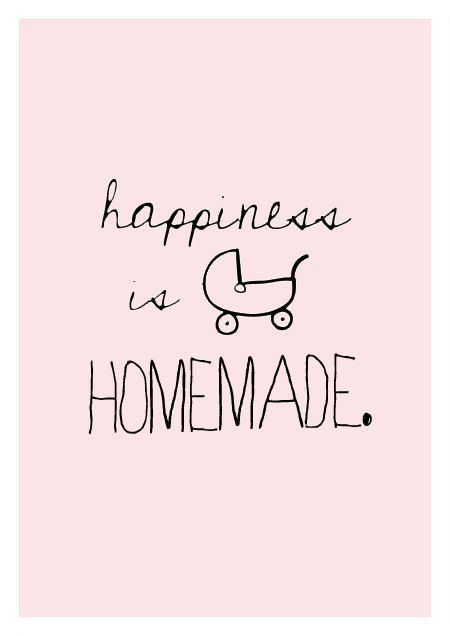 """ Happiness is homemade."""