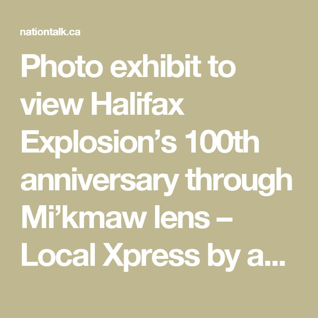 Photo exhibit to view Halifax Explosion's 100th anniversary through Mi'kmaw lens – Local Xpress  by ahnationtalk on July 12, 2017