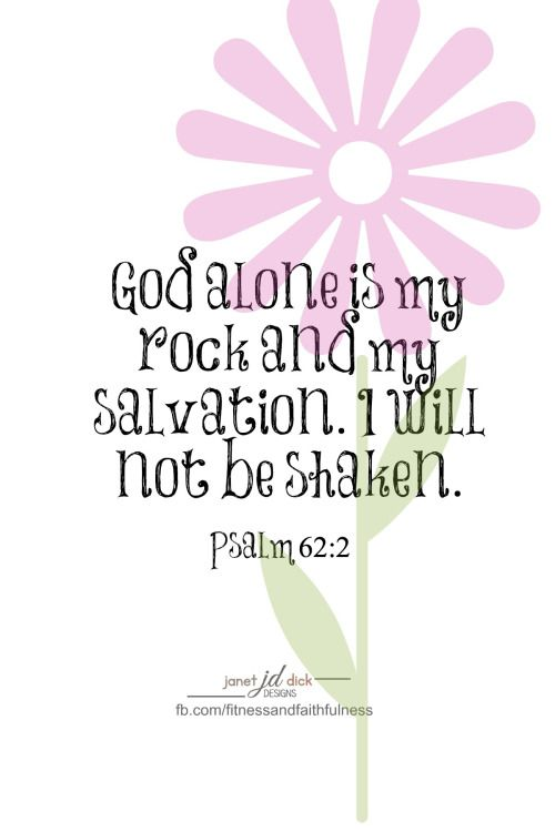 """God alone is my ROCK and my SALVATION. I will not be shaken""...Psalm 62:2."