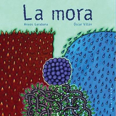 """Anxos Garabana / Óscar Villán. """"La mora"""" Editorial Kalandraka (3 a 6 años) El ciclo de la vida, con poesía"""