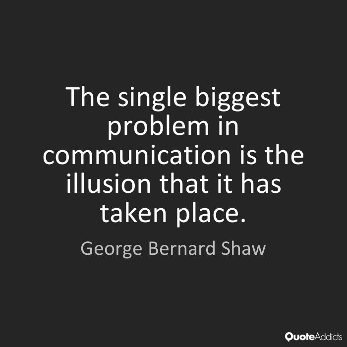 "Image result for ""The single biggest problem with communication is the illusion that it has taken place."" George Bernard Shaw"