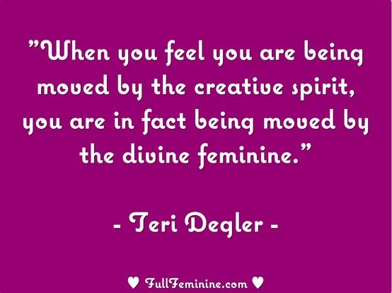 """""""When you feel you are being moved by the creative spirit, you are in fact being moved by the divine feminine."""" - Teri Degler"""