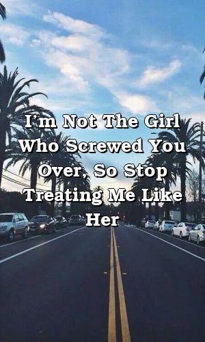 Eu não sou a garota que te ferrou, então pare de me tratar como ela   – Relationship