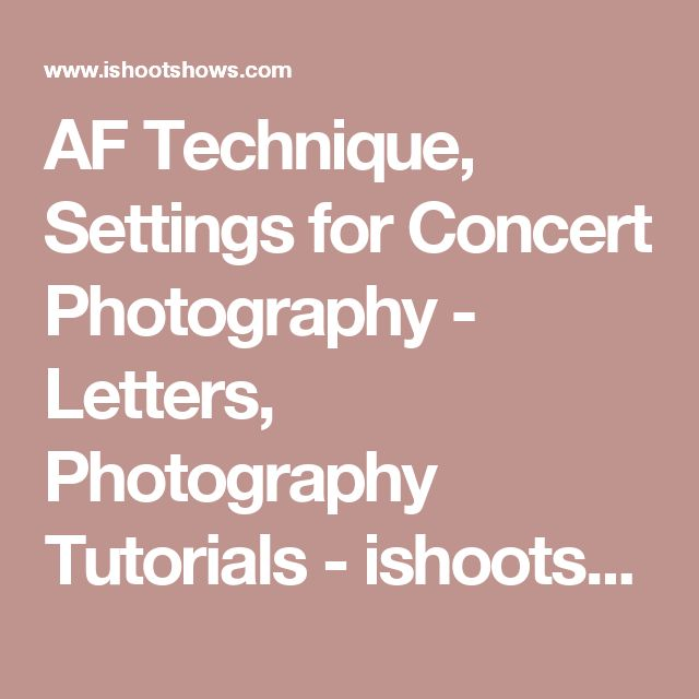 AF Technique, Settings for Concert Photography - Letters, Photography Tutorials - ishootshows.com