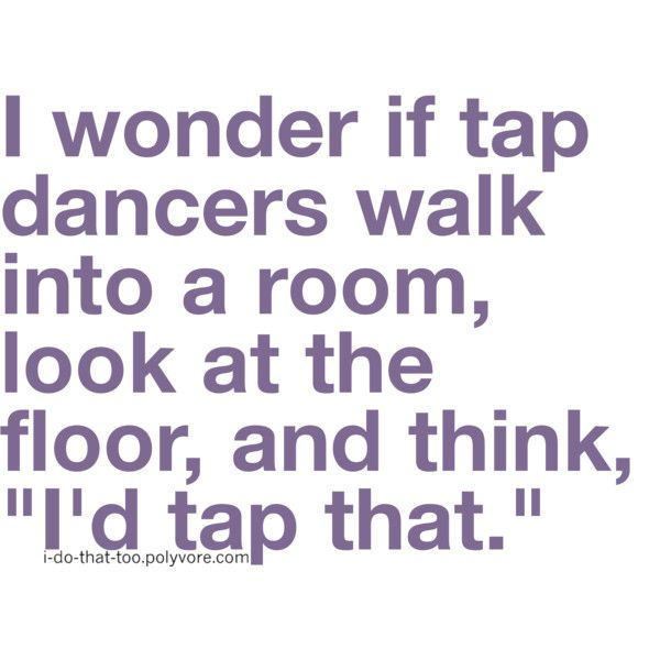 Hahaha!: I D Taps, Shit And Giggl, Floors, Taps Dancers, Dance Quotes, Taps Shoes, Funny Stuff, Dance 3, Walks In