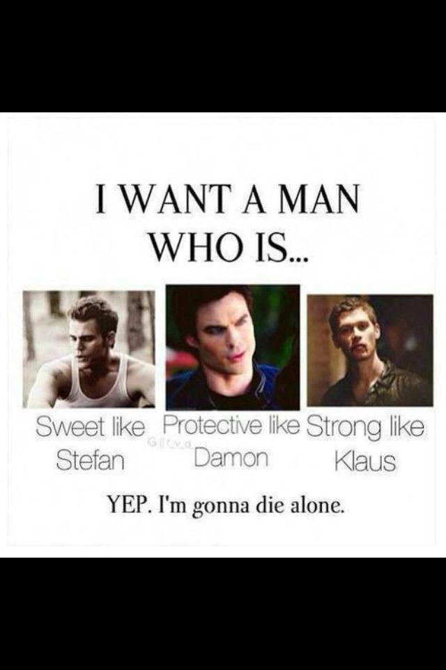Eu quero um homem que seja... Doce como o Stefan, que me proteja como o Damon…