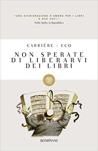 Non sperate di liberarvi dei libri (Tascabili Narrativa) eBook: Umberto Eco, Jean-Claude Carrière, J. P. De Tonnac: Amazon.it: Libri