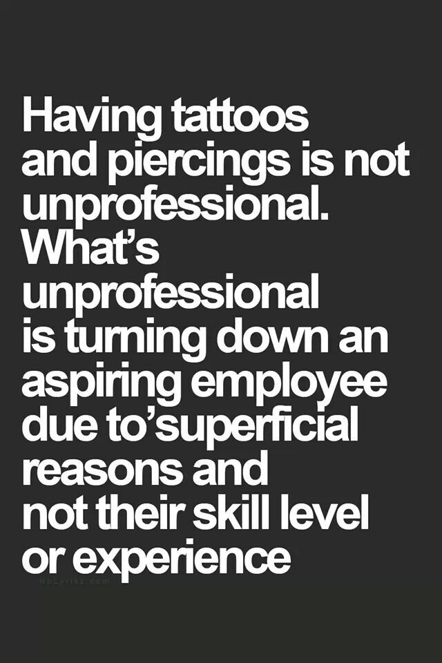 If someone doesn't want to hire me because of my earrings, eyebrow ring, or multitude of visible tattoos, that's fine with me. They're not the kind of person I want to work for anyway.