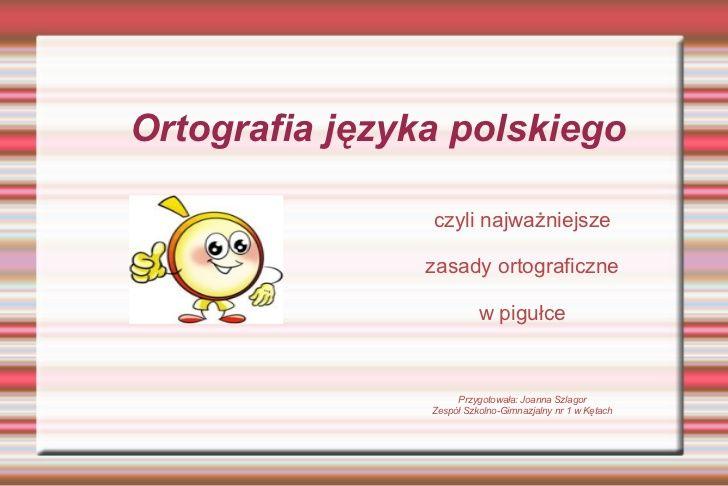 Ortografia języka polskiego czyli najważniejsze zasady ortograficzne  w pigułce Przygotowała: Joanna Szlagor Zespół Szkoln...