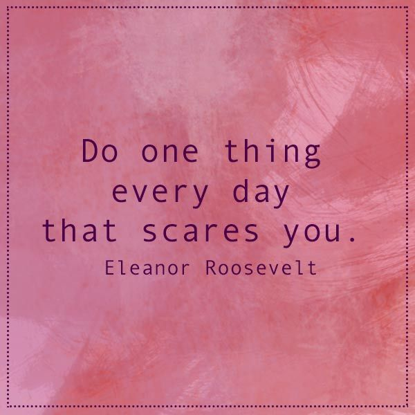 #quote Do one thing every day that scares you. - Eleanor Roosevelt