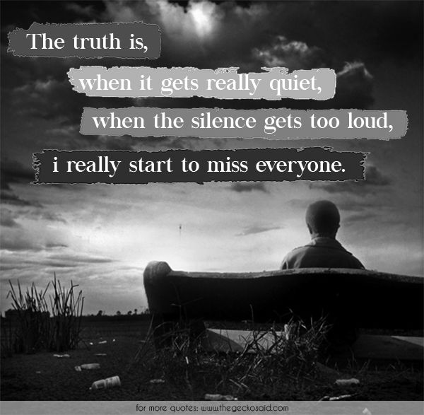 The truth is, when it gets really quiet, when the silence gets too loud, i really start to miss everyone.  #everyone #loud #miss #quiet #quotes #really #silence #start #truth