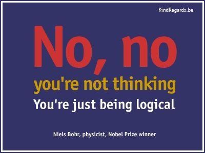 No, no: you're not thinking. You're just being logical.