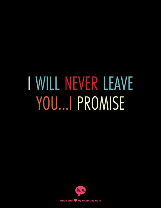 I will never leave you...I promise..I made a promise..I'm yours forever....