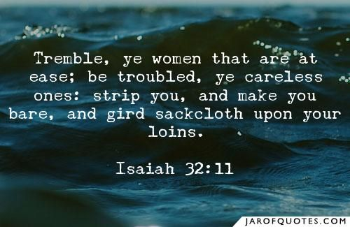 """Isaiah 32:9-15. """"Rise up, ye women that are at ease: hear my voice, ye careless daughters; give ear unto my speech. Many days and years shall ye be troubled, ye careless women: for the vintag…"""
