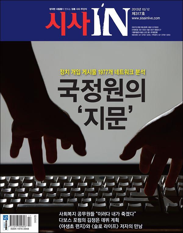 시사IN 제317호 - 국정원의 '지문'  <시사IN>은 댓글 공작과 관련한 국정원 직원의 게시물 1977개를 네트워크 기법으로 분석했다. 그 결과 국정원 직원들은 '야당=종북' 프레임으로 일사불란하게 글을 올렸다. 증거를 삭제해도 '범죄의 흔적'은 남았다. 지금까지 진행된 '원세훈·김용판 재판'도 중간 점검했다.
