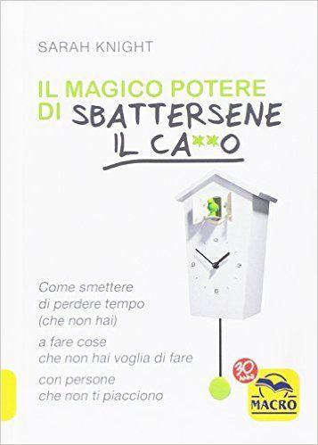 Il libro piu' venduto...... Il magico potere di sbattersene il ca**o.  Come smettere di perdere tempo (che non hai) a fare cose che non hai voglia di fare con persone che non ti piacciono di Sarah Knight Qui su Amazon in formato Kindle EUR 9,96 - http://amzn.to/2iQ89c3  Leggilo con la nostra App gratuita Copertina flessibile EUR 12,33 - http://amzn.to/2iQ89c3 Questo manuale vi spiega come liberarvi dagli obblighi indesiderati
