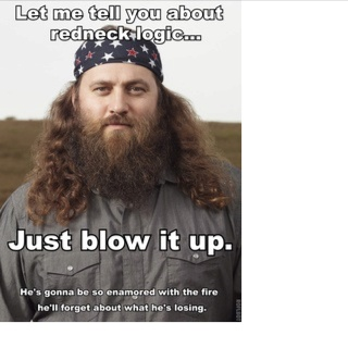 Redneck Logic: You can blow up a man's house and as long as it looks cool, he'll forget what he's burning.