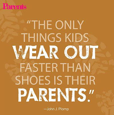 """""""The only thing kids wear out faster than shoes is their parents."""" -John J. Plomp"""